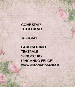 """Poster: COME STAI? TUTTO BENE!   #BUGIA1  LABORATORIO TEATRALE """"PINOCCHIO  L'INGANNO FELICE"""" www.associazionedaf.it"""