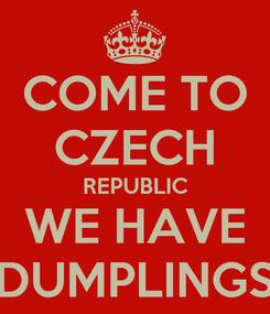 Poster: COME TO CZECH REPUBLIC WE HAVE DUMPLINGS