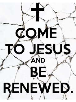 Poster: COME  TO JESUS AND BE RENEWED.