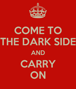Poster: COME TO THE DARK SIDE AND CARRY ON