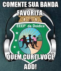 Poster: COMENTE SUA BANDA FAVORITA, QUEM CURTI VOCÊ ADD!