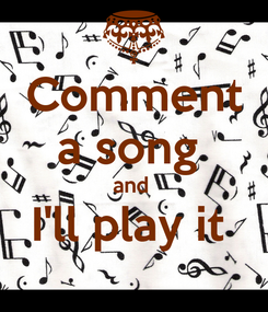 Poster: Comment a song  and  I'll play it