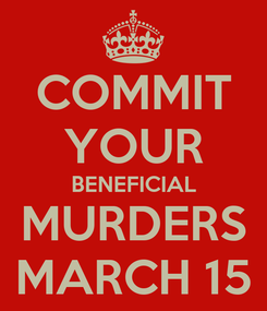 Poster: COMMIT YOUR BENEFICIAL MURDERS MARCH 15