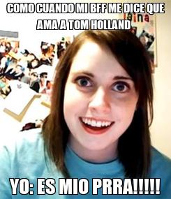 Poster: COMO CUANDO MI BFF ME DICE QUE AMA A TOM HOLLAND  YO: ES MIO PRRA!!!!!