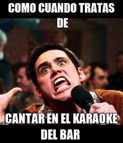 Poster: COMO CUANDO TRATAS  DE CANTAR EN EL KARAOKE DEL BAR