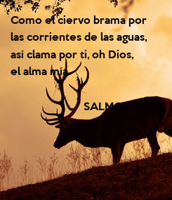 Poster: Como el ciervo brama por  las corrientes de las aguas,  así clama por ti, oh Dios,  el alma mía.