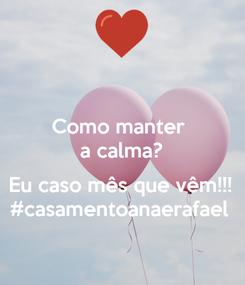 Poster: Como manter  a calma?  Eu caso mês que vêm!!! #casamentoanaerafael