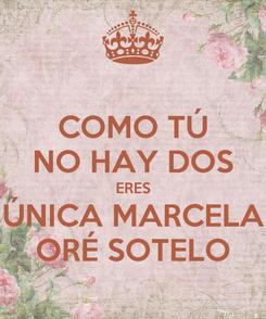 Poster: COMO TÚ NO HAY DOS ERES ÚNICA MARCELA ORÉ SOTELO