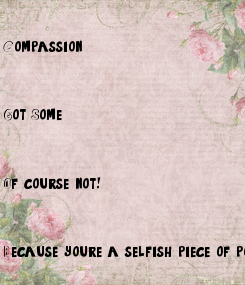 Poster: Compassion.    Got Some?    Of course not!    Because you're a selfish piece of poo.