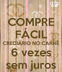 Poster: COMPRE FÁCIL CREDIÁRIO NO CARNÊ 6 vezes sem juros
