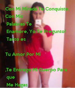 Poster: Con Mi Mirada Te Conquiste, Con Mis  Palabras Te  Enamore, Yo Te Pregunto!  Tanto es   Tu Amor Por Mi  ,Te Entrego Mi Cuerpo Para  que  Me Hagas  Lo que Tu quieres,