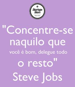 """Poster: """"Concentre-se naquilo que  você é bom, delegue todo o resto"""" Steve Jobs"""
