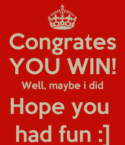 Poster: Congrates YOU WIN! Well, maybe i did Hope you  had fun :]