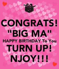 """Poster: CONGRATS! """"BIG MA"""" HAPPY BIRTHDAY To You TURN UP! NJOY!!!"""