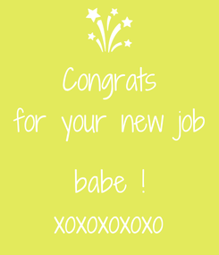 Poster: Congrats for your new job  babe ! xoxoxoxoxo
