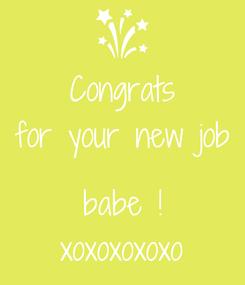 Poster: Congrats for your new job  babe ! xoxoxoxoxo