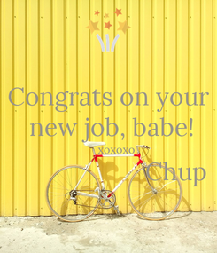 Poster: Congrats on your  new job, babe!      xoxoxo                     Chup