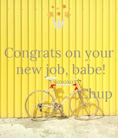 Poster: Congrats on your  new job, babe!      xoxoxo                     Chup