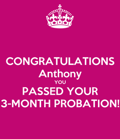 Poster: CONGRATULATIONS Anthony YOU PASSED YOUR 3-MONTH PROBATION!