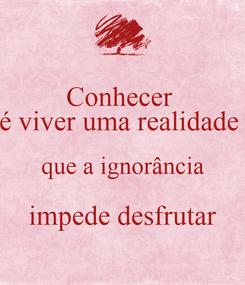 Poster: Conhecer  é viver uma realidade  que a ignorância impede desfrutar