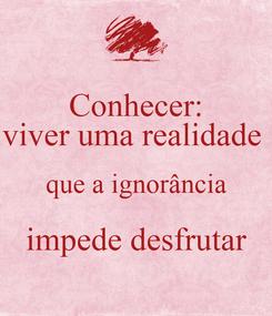 Poster: Conhecer: viver uma realidade  que a ignorância impede desfrutar