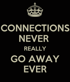 Poster: CONNECTIONS NEVER  REALLY GO AWAY EVER
