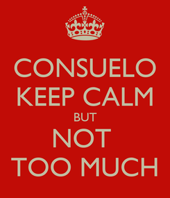 Poster: CONSUELO KEEP CALM BUT NOT  TOO MUCH
