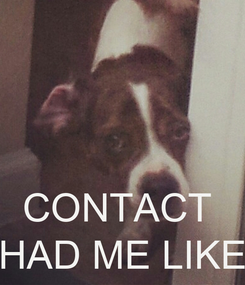 Poster:    CONTACT  HAD ME LIKE