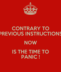 Poster: CONTRARY TO PREVIOUS INSTRUCTIONS NOW IS THE TIME TO PANIC !