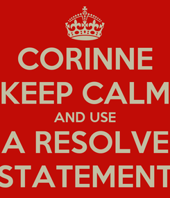 Poster: CORINNE KEEP CALM AND USE A RESOLVE STATEMENT
