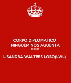 Poster: CORPO DIPLOMATICO  NINGUEM NOS AGUENTA ZIMBORA   LISANDRA WALTERS LOBO(LWL)