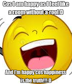 Poster: Cos I am happy as I feel like a room without a roof:D And I'm happy cos happiness is the truth!!!:D