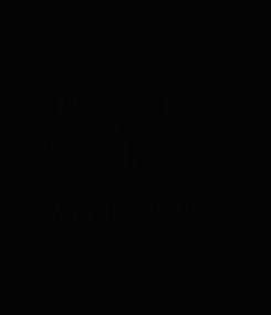 Poster: Could you ever  love the girl  with scars?