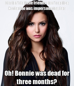 Poster: Couldn't believe friends didn't realize Katherine was impersonating her Oh! Bonnie was dead for three months?