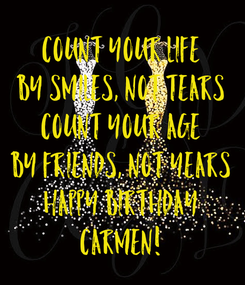 Poster: COUNT YOUR LIFE BY SMILES, NOT TEARS COUNT YOUR AGE BY FRIENDS, NOT YEARS HAPPY BIRTHDAY CARMEN!