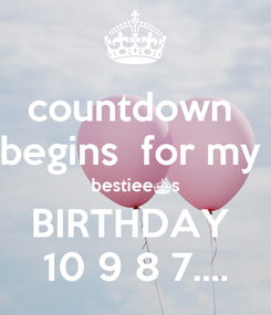 Poster: countdown  begins  for my  bestiee^s BIRTHDAY  10 9 8 7....