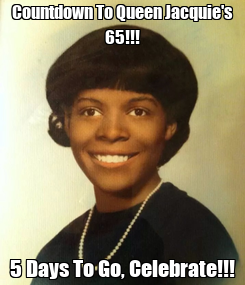Poster: Countdown To Queen Jacquie's 65!!! 5 Days To Go, Celebrate!!!