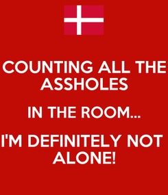 Poster: COUNTING ALL THE ASSHOLES IN THE ROOM... I'M DEFINITELY NOT  ALONE!