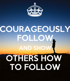 Poster: COURAGEOUSLY FOLLOW AND SHOW OTHERS HOW  TO FOLLOW