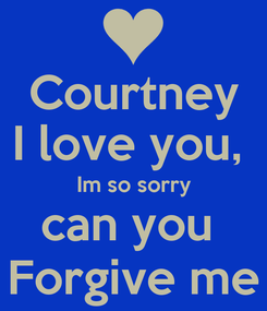 Poster: Courtney I love you,  Im so sorry can you  Forgive me