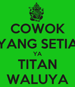 Poster: COWOK YANG SETIA YA TITAN WALUYA