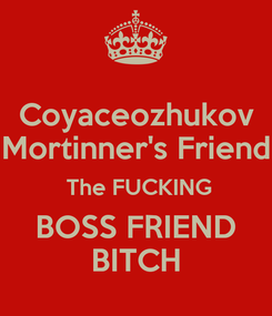 Poster: Coyaceozhukov Mortinner's Friend  The FUCKING BOSS FRIEND BITCH