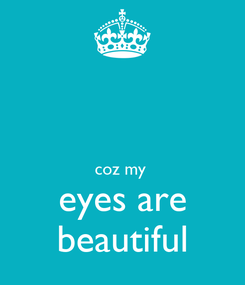 Poster:   coz my  eyes are beautiful