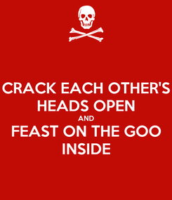 Poster: CRACK EACH OTHER'S HEADS OPEN AND FEAST ON THE GOO INSIDE