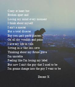 Poster: Crazy at heart but Broken apart and Losing my mind every moment I think about myself I ain't a master But a total disaster But you can't paste plasters On all my wounds and pains I live my