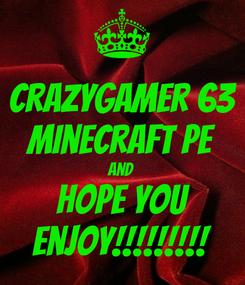 Poster: crazygamer 63 minecraft pe and  hope you enjoy!!!!!!!!!