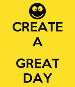 Poster: CREATE A  GREAT DAY