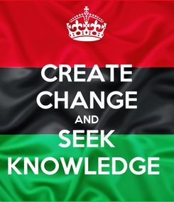 Poster: CREATE CHANGE AND SEEK KNOWLEDGE