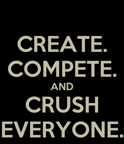 Poster: CREATE. COMPETE. AND CRUSH EVERYONE.