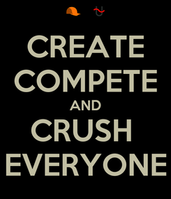 Poster: CREATE COMPETE AND CRUSH  EVERYONE